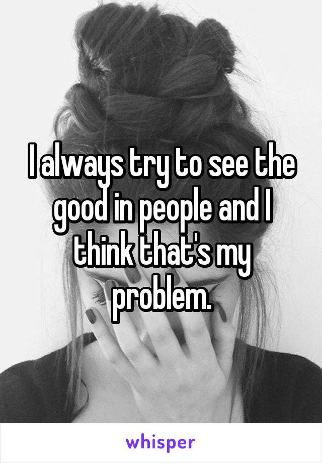 I always try to see the good in people and I think that's my problem.