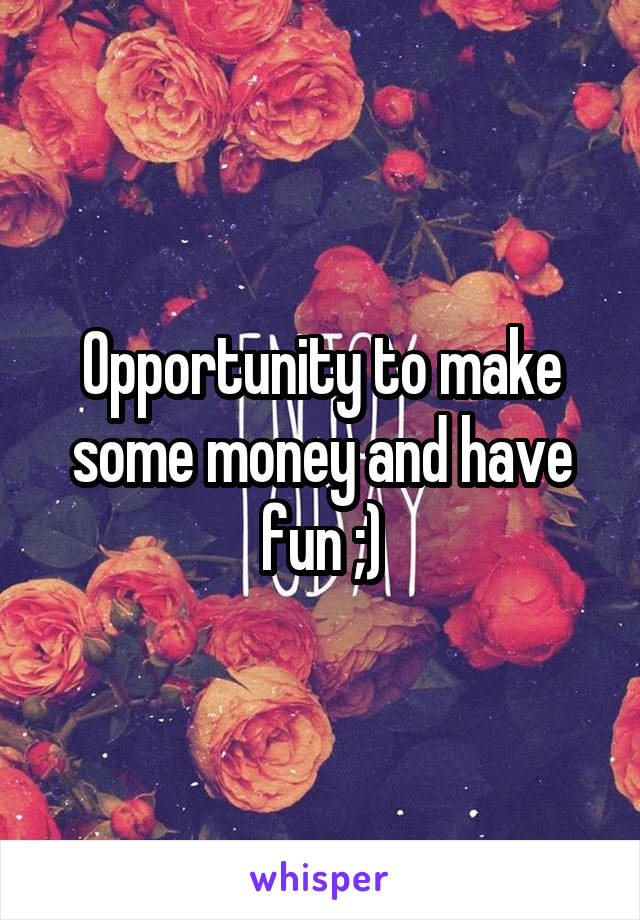 Opportunity to make some money and have fun ;)
