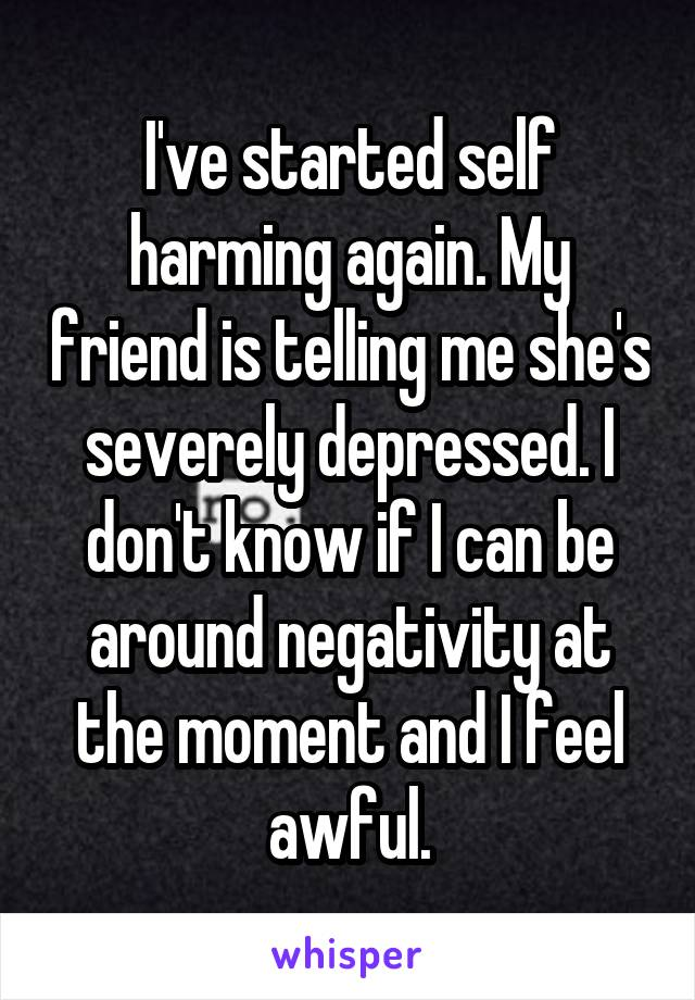 I've started self harming again. My friend is telling me she's severely depressed. I don't know if I can be around negativity at the moment and I feel awful.