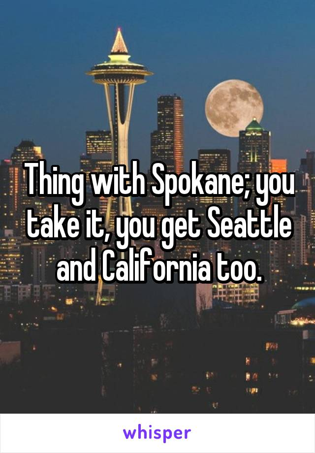 Thing with Spokane; you take it, you get Seattle and California too.