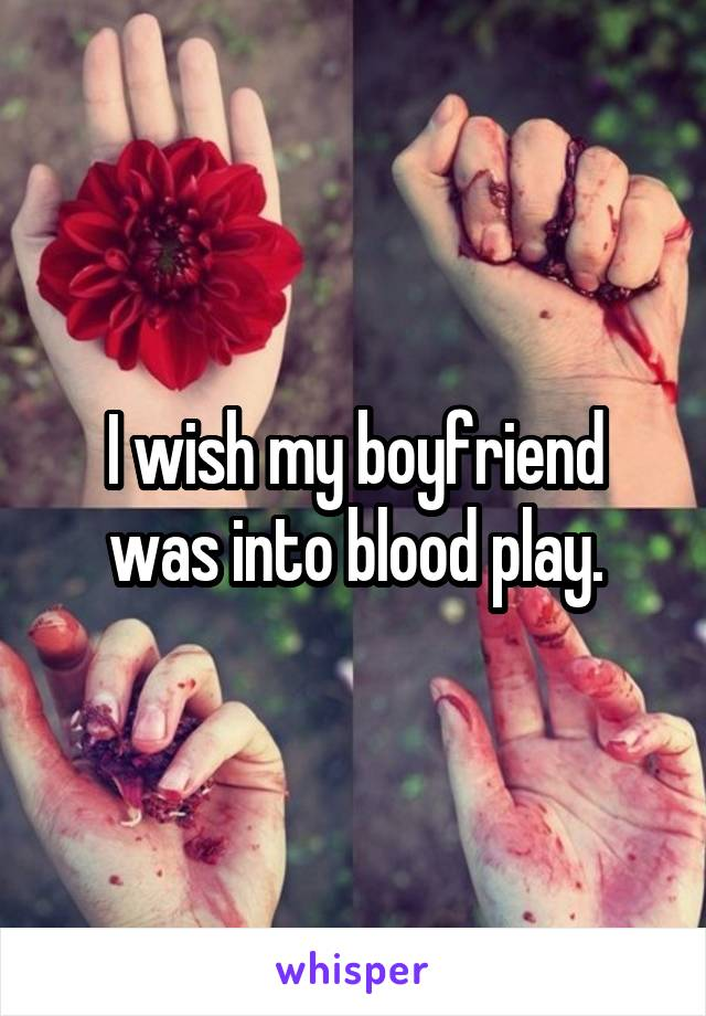 I wish my boyfriend was into blood play.