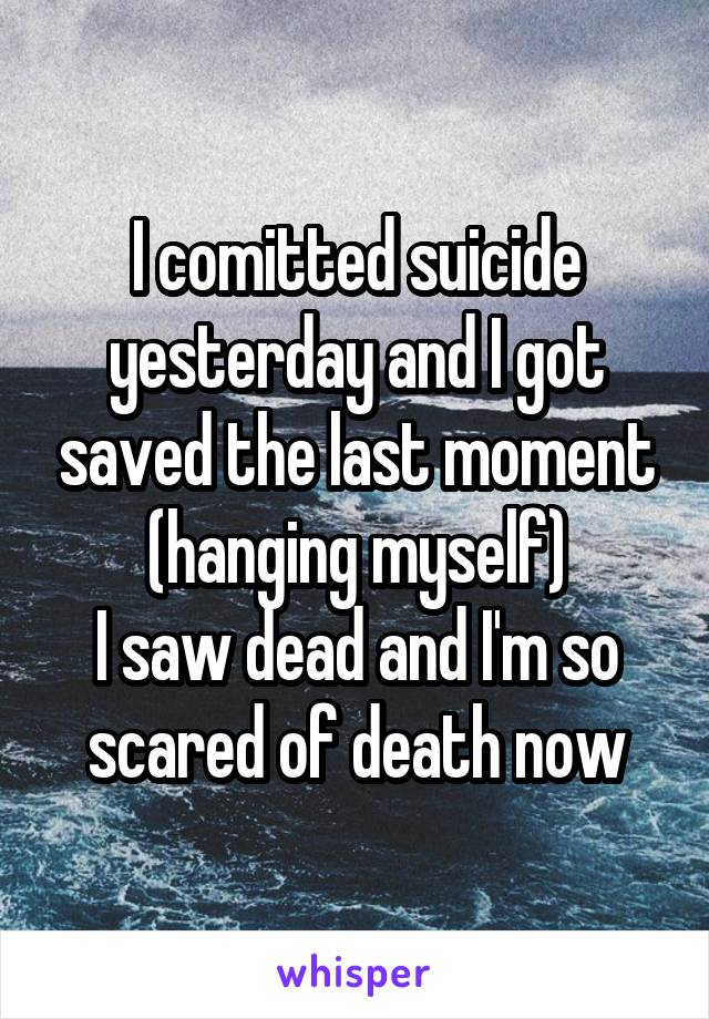 I comitted suicide yesterday and I got saved the last moment (hanging myself) I saw dead and I'm so scared of death now