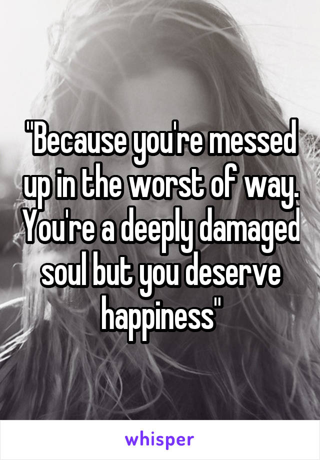 """Because you're messed up in the worst of way. You're a deeply damaged soul but you deserve happiness"""