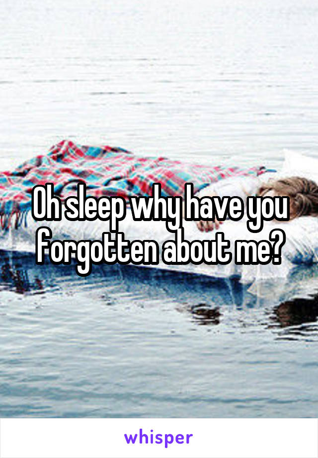 Oh sleep why have you forgotten about me?