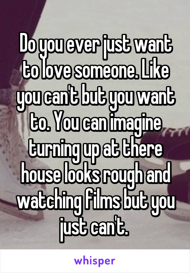 Do you ever just want to love someone. Like you can't but you want to. You can imagine turning up at there house looks rough and watching films but you just can't.