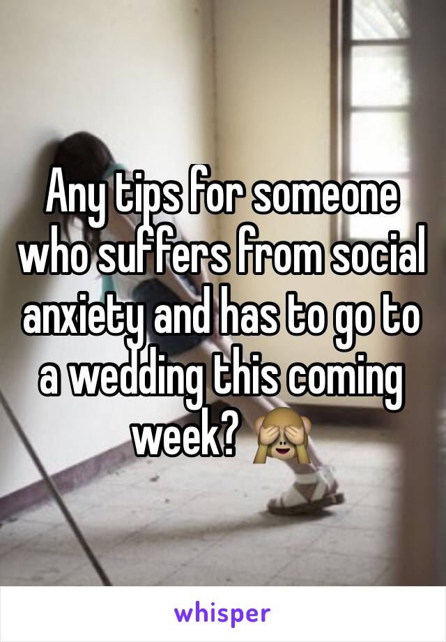 Any tips for someone who suffers from social anxiety and has to go to a wedding this coming week? 🙈