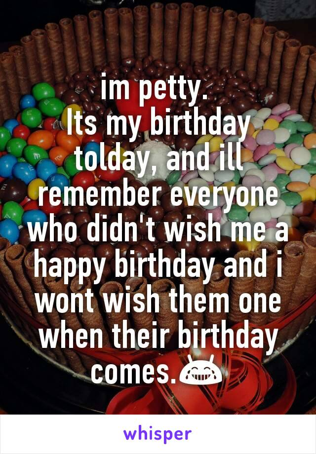 im petty.  Its my birthday tolday, and ill remember everyone who didn't wish me a happy birthday and i wont wish them one when their birthday comes.😂