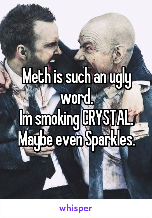 Meth is such an ugly word. Im smoking CRYSTAL. Maybe even Sparkles.