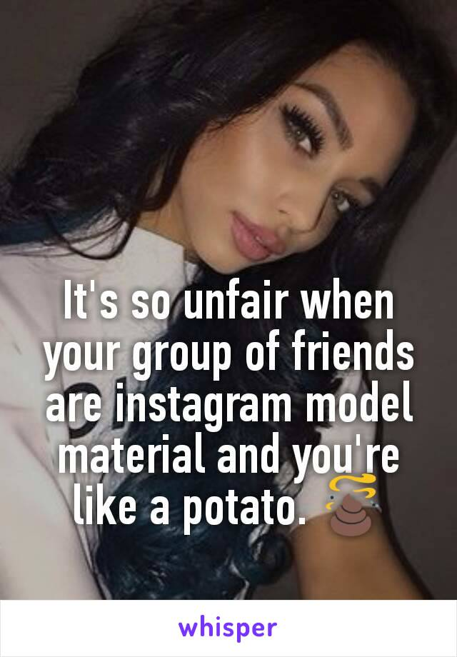 It's so unfair when your group of friends are instagram model material and you're like a potato. 💩