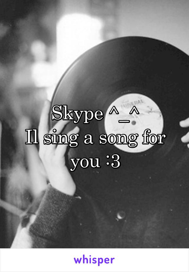 Skype ^_^ Il sing a song for you :3