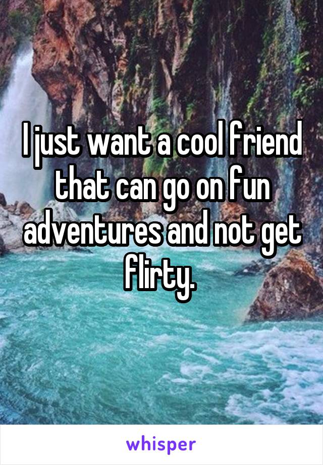 I just want a cool friend that can go on fun adventures and not get flirty.