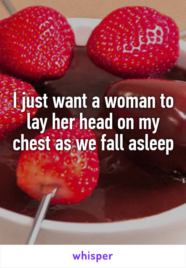 I just want a woman to lay her head on my chest as we fall asleep