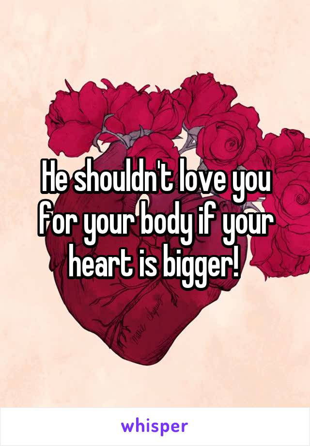 He shouldn't love you for your body if your heart is bigger!