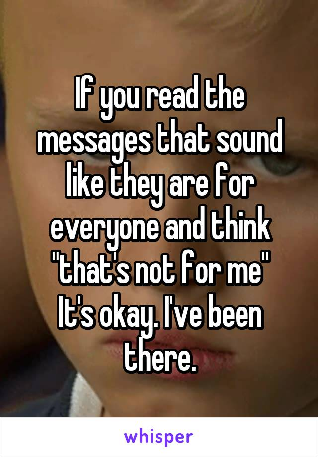 """If you read the messages that sound like they are for everyone and think """"that's not for me"""" It's okay. I've been there."""