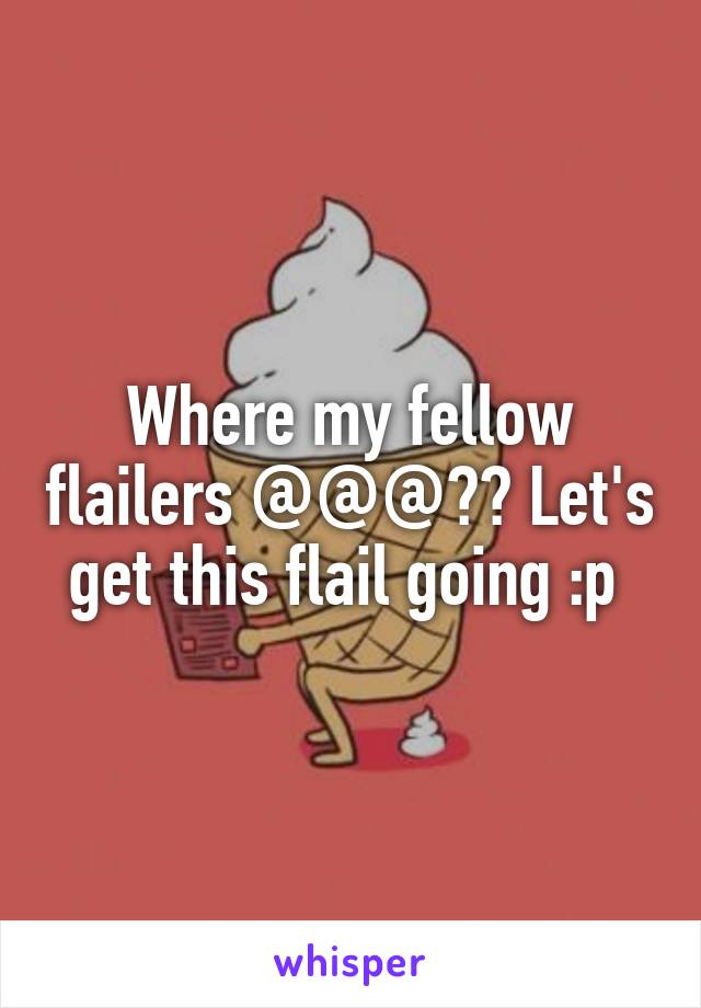 Where my fellow flailers @@@?? Let's get this flail going :p