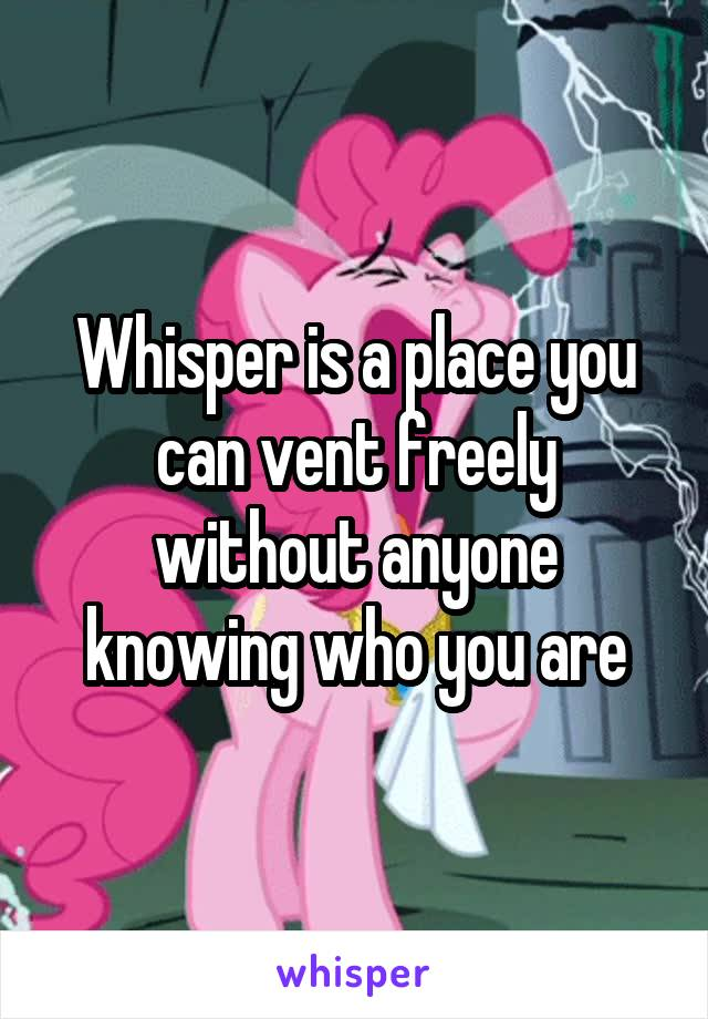 Whisper is a place you can vent freely without anyone knowing who you are