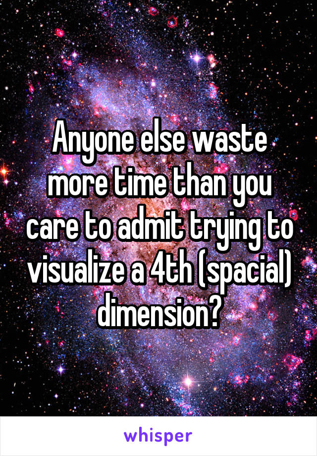 Anyone else waste more time than you care to admit trying to visualize a 4th (spacial) dimension?