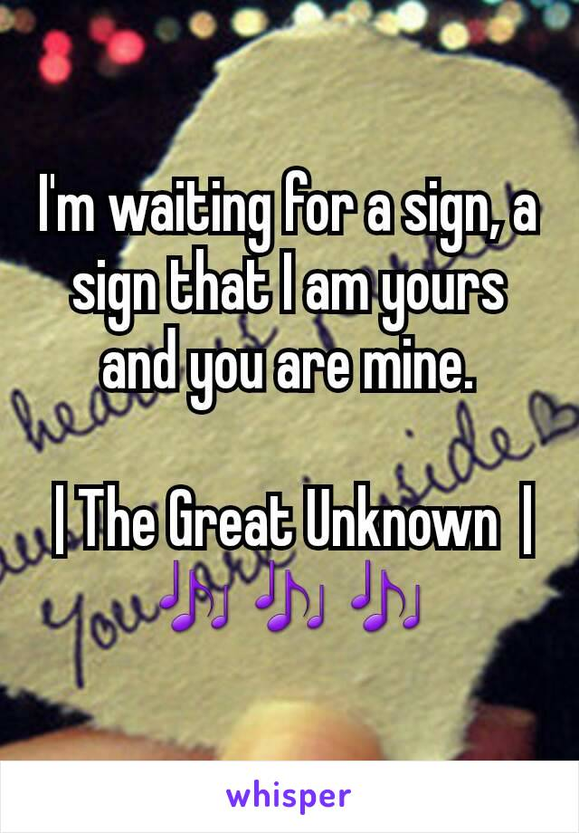 I'm waiting for a sign, a sign that I am yours and you are mine.   | The Great Unknown  | 🎶🎶🎶