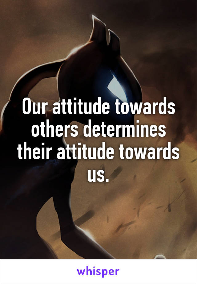 Our attitude towards others determines their attitude towards us.