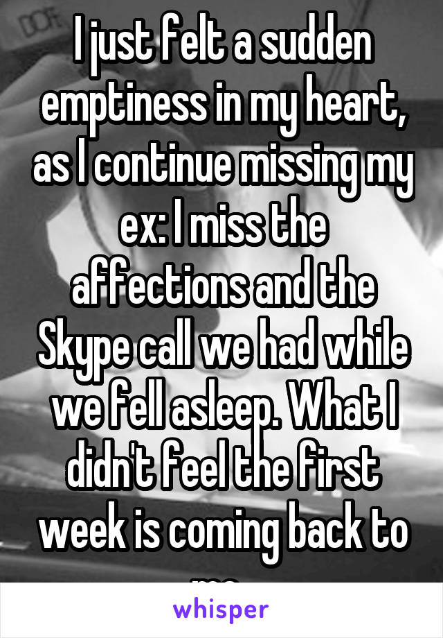 I just felt a sudden emptiness in my heart, as I continue missing my ex: I miss the affections and the Skype call we had while we fell asleep. What I didn't feel the first week is coming back to me.