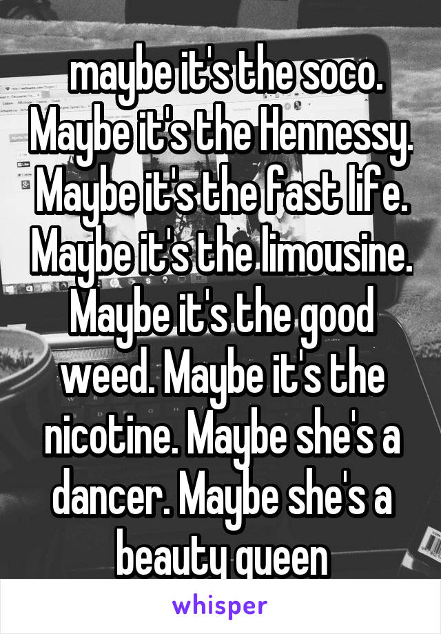 maybe it's the soco. Maybe it's the Hennessy. Maybe it's the fast life. Maybe it's the limousine. Maybe it's the good weed. Maybe it's the nicotine. Maybe she's a dancer. Maybe she's a beauty queen
