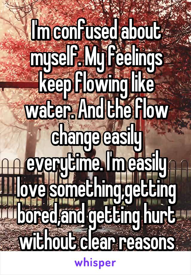 I'm confused about myself. My feelings keep flowing like water. And the flow change easily everytime. I'm easily love something,getting bored,and getting hurt without clear reasons