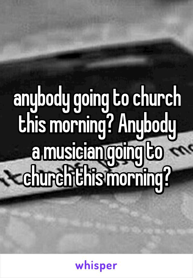anybody going to church this morning? Anybody a musician going to church this morning?