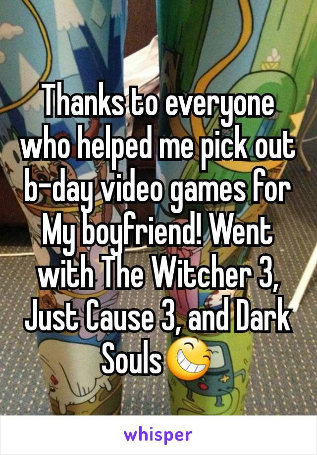 Thanks to everyone who helped me pick out b-day video games for My boyfriend! Went with The Witcher 3, Just Cause 3, and Dark Souls😆
