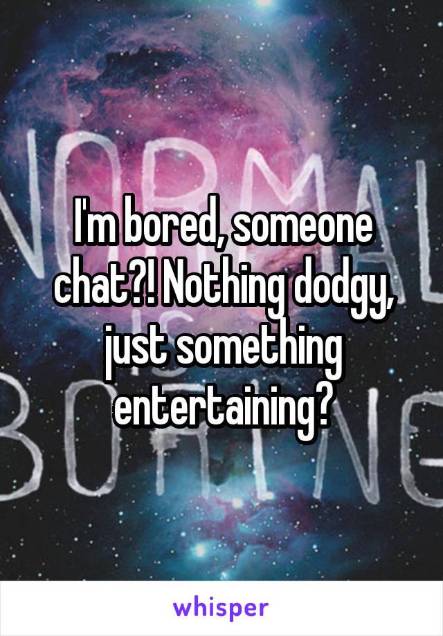 I'm bored, someone chat?! Nothing dodgy, just something entertaining?