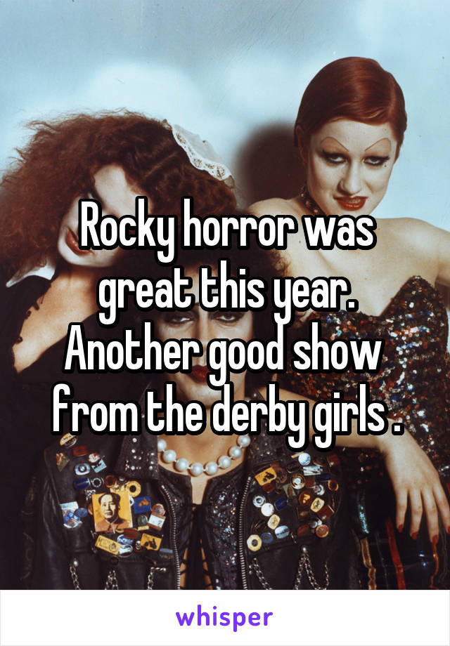 Rocky horror was great this year. Another good show  from the derby girls .