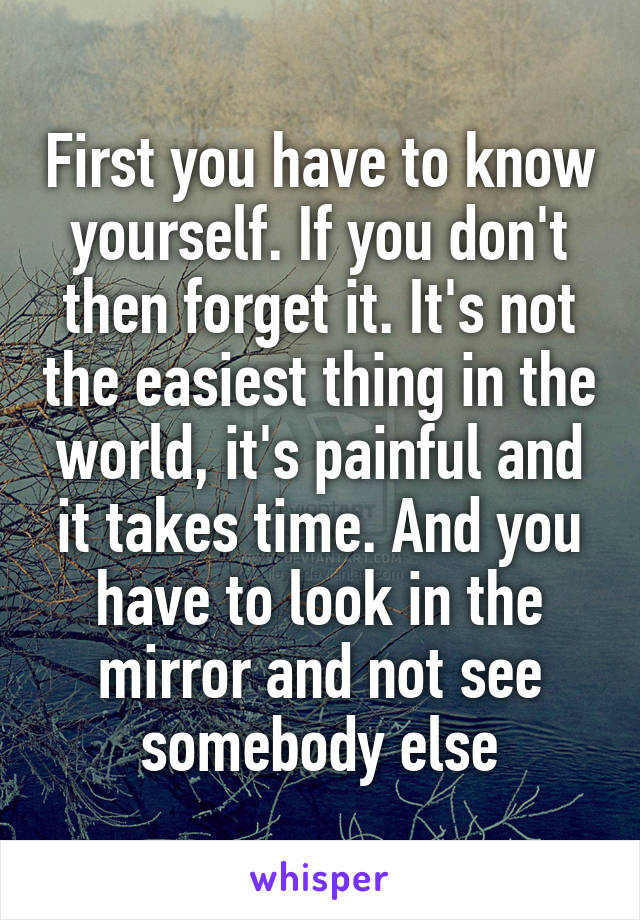 First you have to know yourself. If you don't then forget it. It's not the easiest thing in the world, it's painful and it takes time. And you have to look in the mirror and not see somebody else