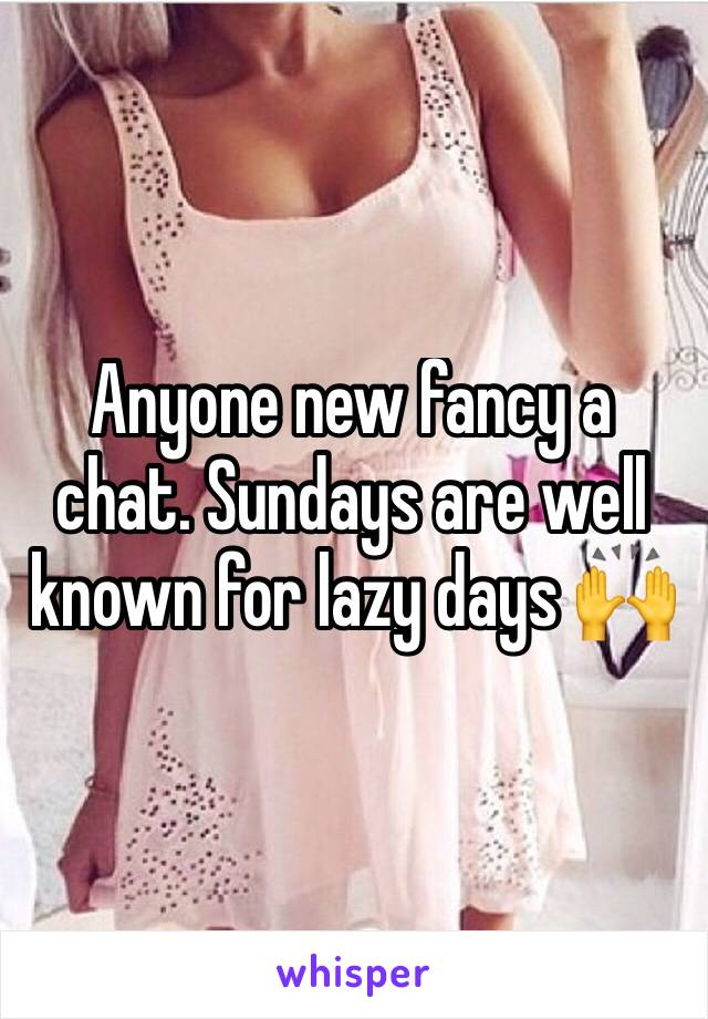 Anyone new fancy a chat. Sundays are well known for lazy days 🙌