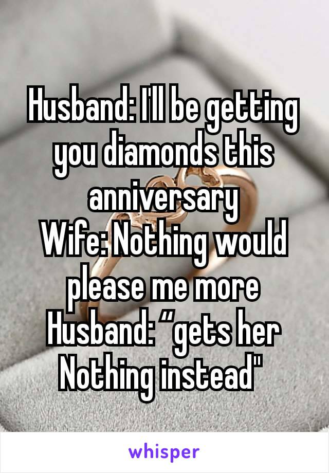 """Husband: I'll be getting you diamonds this anniversary Wife: Nothing would please me more Husband: """"gets her Nothing instead"""""""