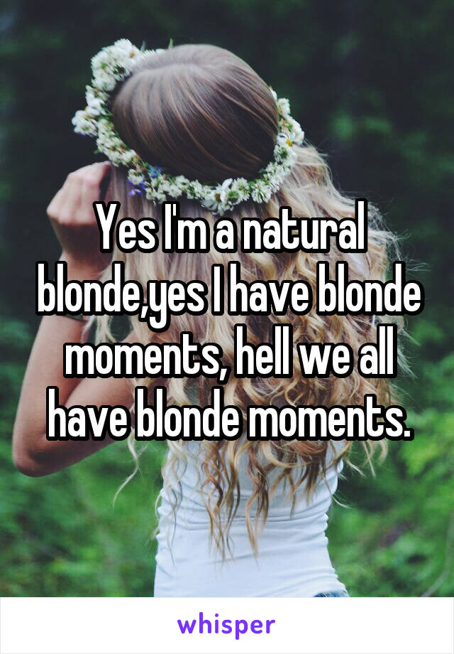 Yes I'm a natural blonde,yes I have blonde moments, hell we all have blonde moments.