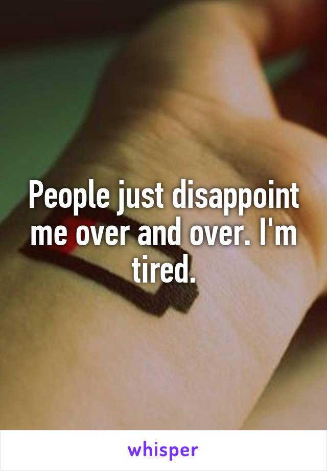 People just disappoint me over and over. I'm tired.