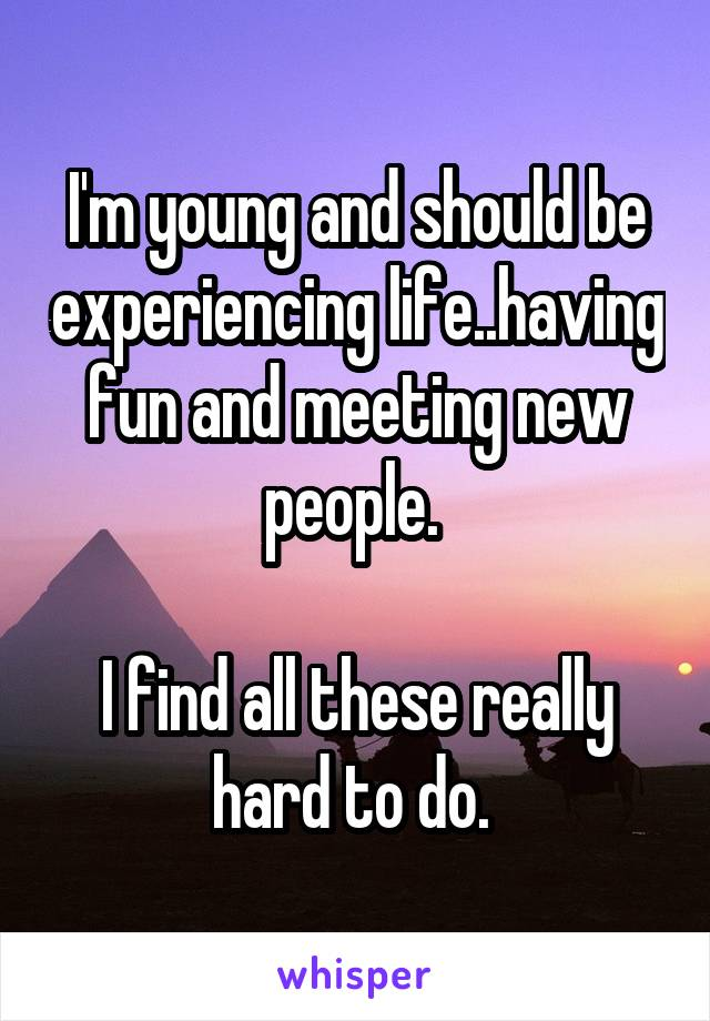 I'm young and should be experiencing life..having fun and meeting new people.   I find all these really hard to do.