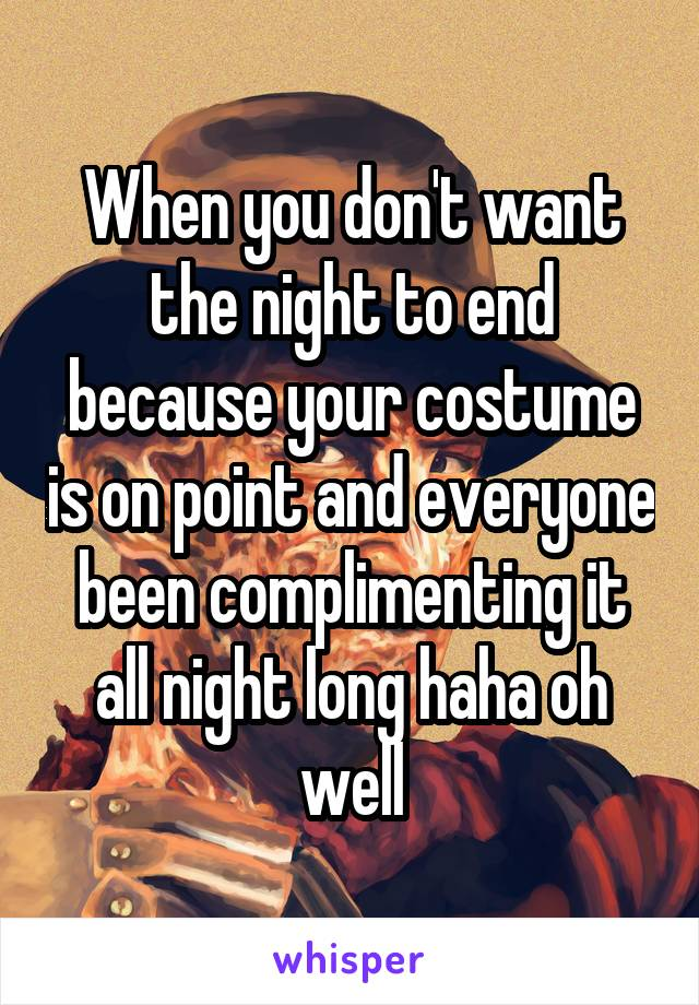 When you don't want the night to end because your costume is on point and everyone been complimenting it all night long haha oh well