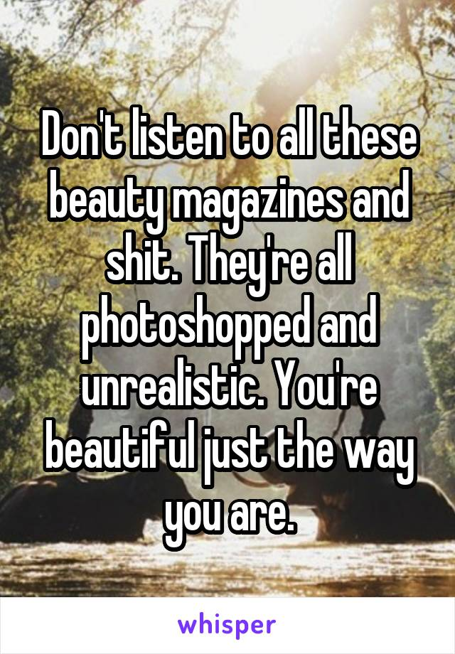 Don't listen to all these beauty magazines and shit. They're all photoshopped and unrealistic. You're beautiful just the way you are.