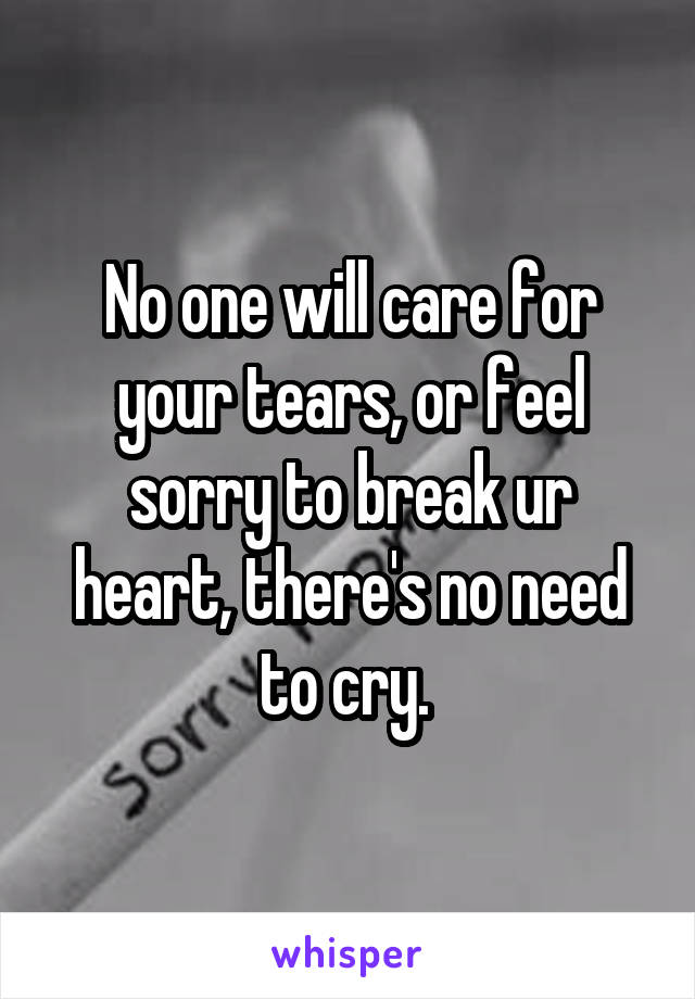 No one will care for your tears, or feel sorry to break ur heart, there's no need to cry.