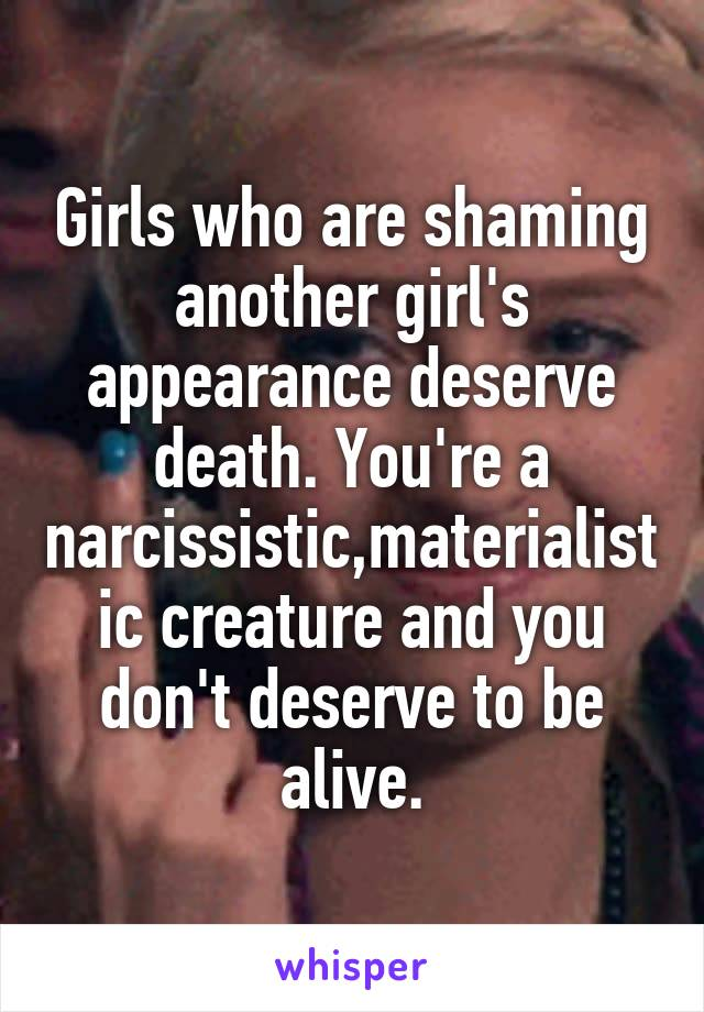 Girls who are shaming another girl's appearance deserve death. You're a narcissistic,materialistic creature and you don't deserve to be alive.