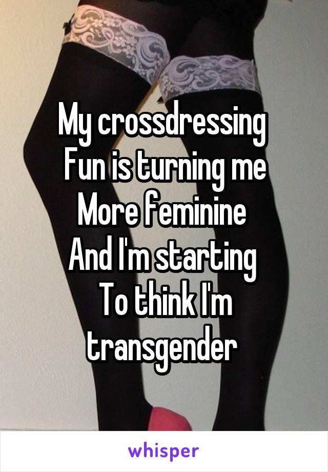My crossdressing  Fun is turning me More feminine  And I'm starting  To think I'm transgender