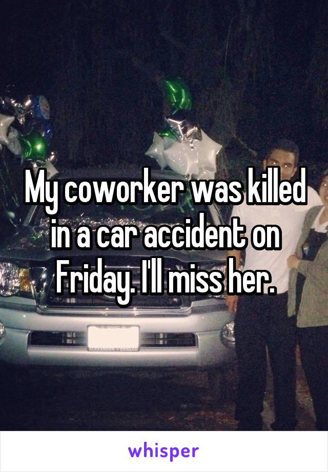 My coworker was killed in a car accident on Friday. I'll miss her.