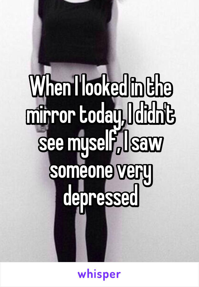 When I looked in the mirror today, I didn't see myself, I saw someone very depressed