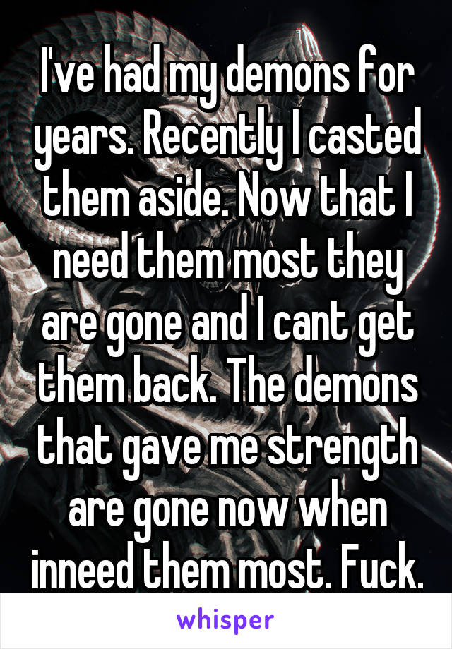 I've had my demons for years. Recently I casted them aside. Now that I need them most they are gone and I cant get them back. The demons that gave me strength are gone now when inneed them most. Fuck.