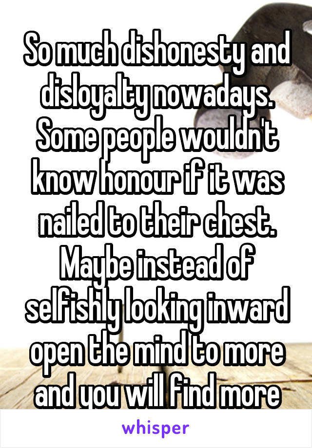 So much dishonesty and disloyalty nowadays. Some people wouldn't know honour if it was nailed to their chest. Maybe instead of selfishly looking inward open the mind to more and you will find more