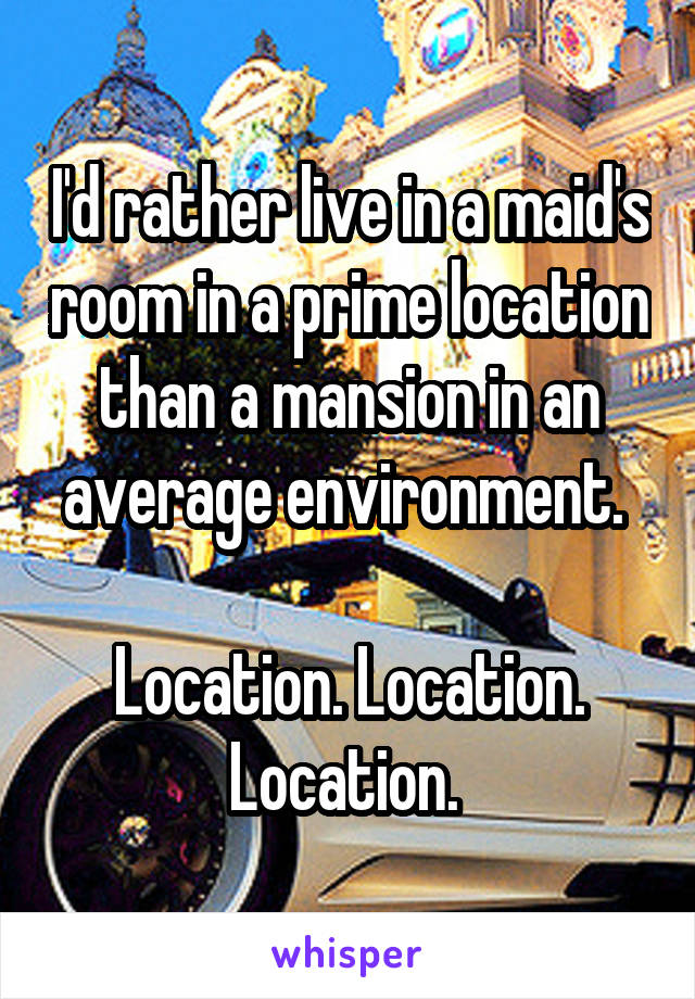 I'd rather live in a maid's room in a prime location than a mansion in an average environment.   Location. Location. Location.