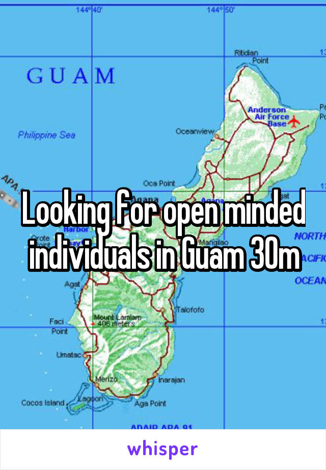 Looking for open minded individuals in Guam 30m