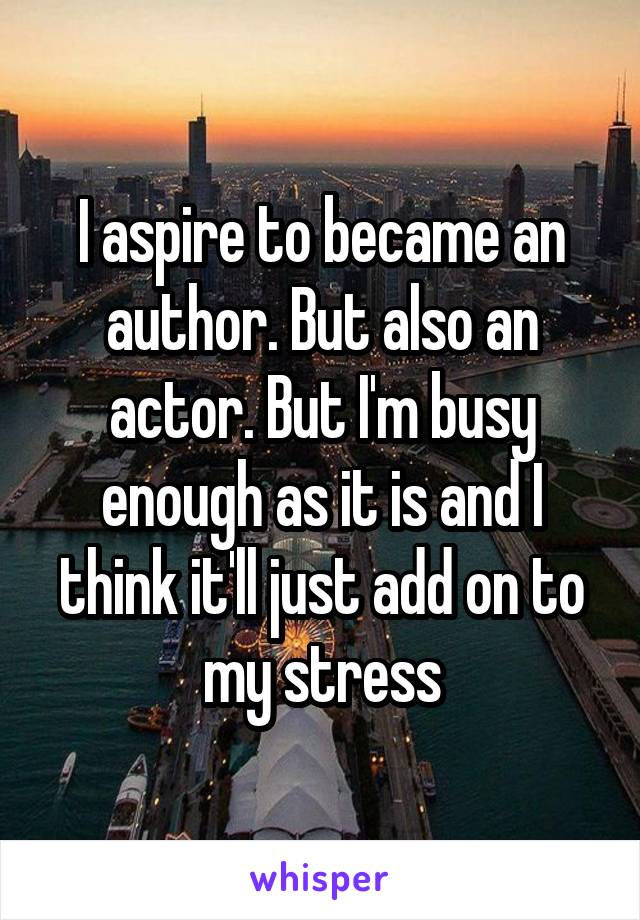 I aspire to became an author. But also an actor. But I'm busy enough as it is and I think it'll just add on to my stress