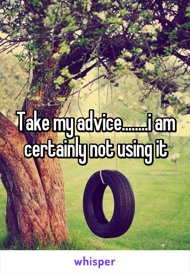 Take my advice........i am certainly not using it