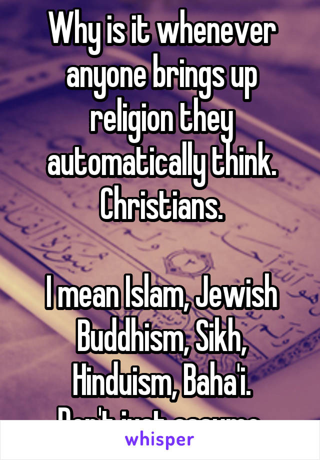 Why is it whenever anyone brings up religion they automatically think. Christians.  I mean Islam, Jewish Buddhism, Sikh, Hinduism, Baha'i. Don't just assume.